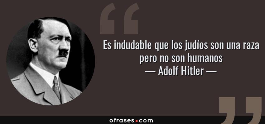 Frases de Adolf Hitler - Es indudable que los judíos son una raza pero no son humanos