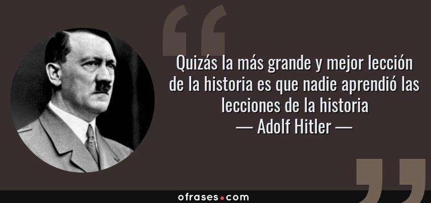 Frases de Adolf Hitler - Quizás la más grande y mejor lección de la historia es que nadie aprendió las lecciones de la historia
