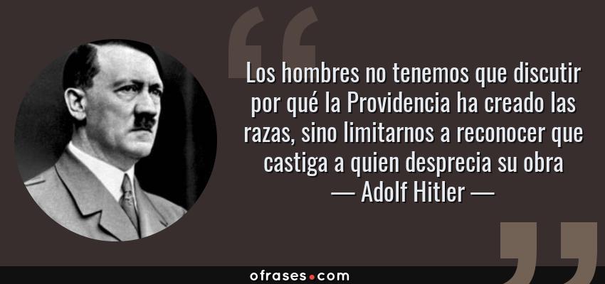 Frases de Adolf Hitler - Los hombres no tenemos que discutir por qué la Providencia ha creado las razas, sino limitarnos a reconocer que castiga a quien desprecia su obra