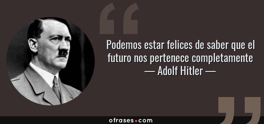 Frases de Adolf Hitler - Podemos estar felices de saber que el futuro nos pertenece completamente