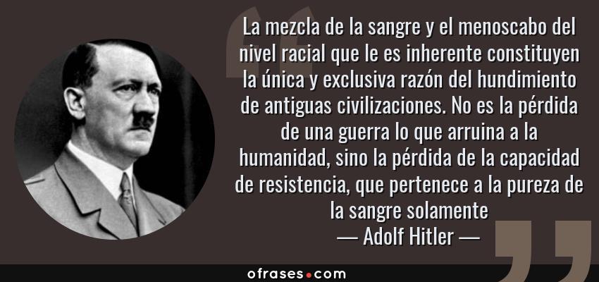 Frases de Adolf Hitler - La mezcla de la sangre y el menoscabo del nivel racial que le es inherente constituyen la única y exclusiva razón del hundimiento de antiguas civilizaciones. No es la pérdida de una guerra lo que arruina a la humanidad, sino la pérdida de la capacidad de resistencia, que pertenece a la pureza de la sangre solamente