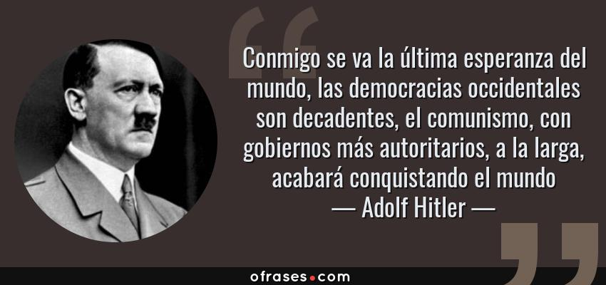 Frases de Adolf Hitler - Conmigo se va la última esperanza del mundo, las democracias occidentales son decadentes, el comunismo, con gobiernos más autoritarios, a la larga, acabará conquistando el mundo