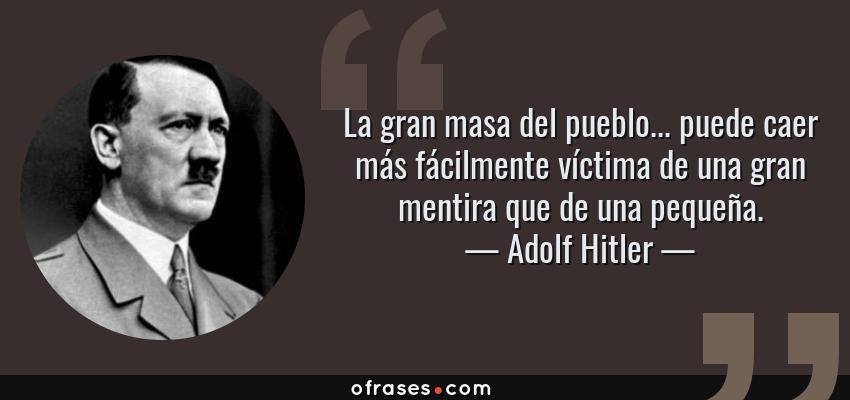 Frases de Adolf Hitler - La gran masa del pueblo... puede caer más fácilmente víctima de una gran mentira que de una pequeña.