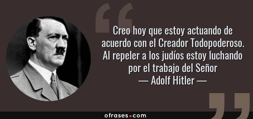 Frases de Adolf Hitler - Creo hoy que estoy actuando de acuerdo con el Creador Todopoderoso. Al repeler a los judíos estoy luchando por el trabajo del Señor