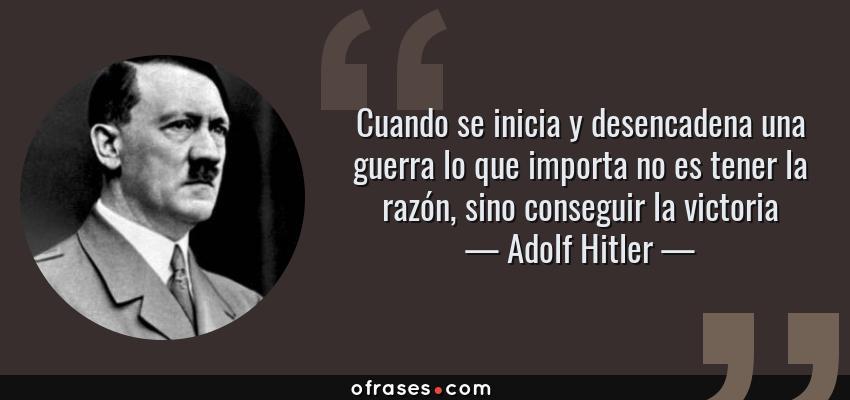 Frases de Adolf Hitler - Cuando se inicia y desencadena una guerra lo que importa no es tener la razón, sino conseguir la victoria