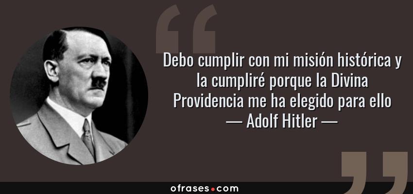Frases de Adolf Hitler - Debo cumplir con mi misión histórica y la cumpliré porque la Divina Providencia me ha elegido para ello