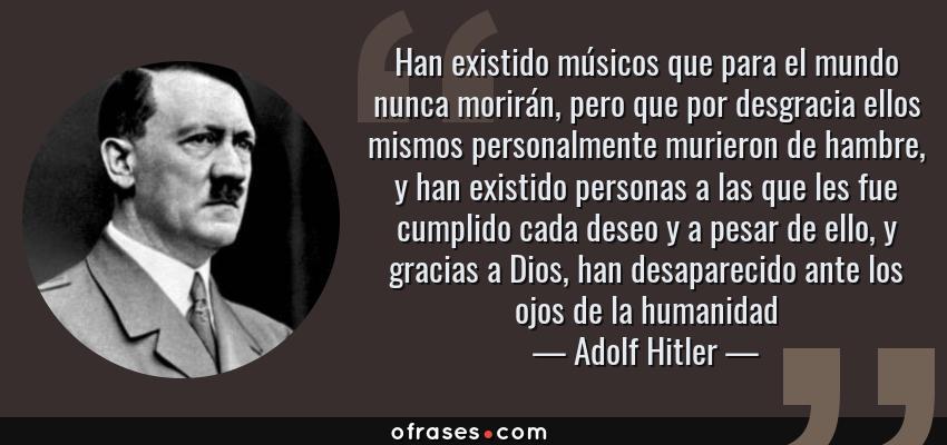 Frases de Adolf Hitler - Han existido músicos que para el mundo nunca morirán, pero que por desgracia ellos mismos personalmente murieron de hambre, y han existido personas a las que les fue cumplido cada deseo y a pesar de ello, y gracias a Dios, han desaparecido ante los ojos de la humanidad