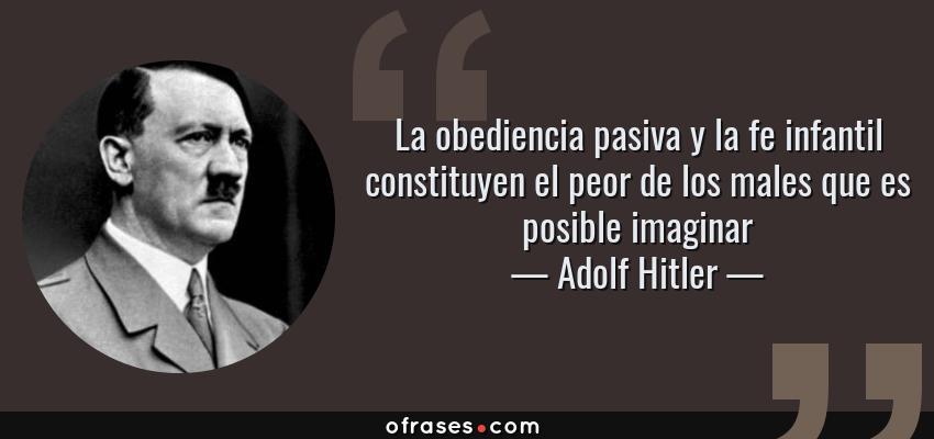 Frases de Adolf Hitler - La obediencia pasiva y la fe infantil constituyen el peor de los males que es posible imaginar