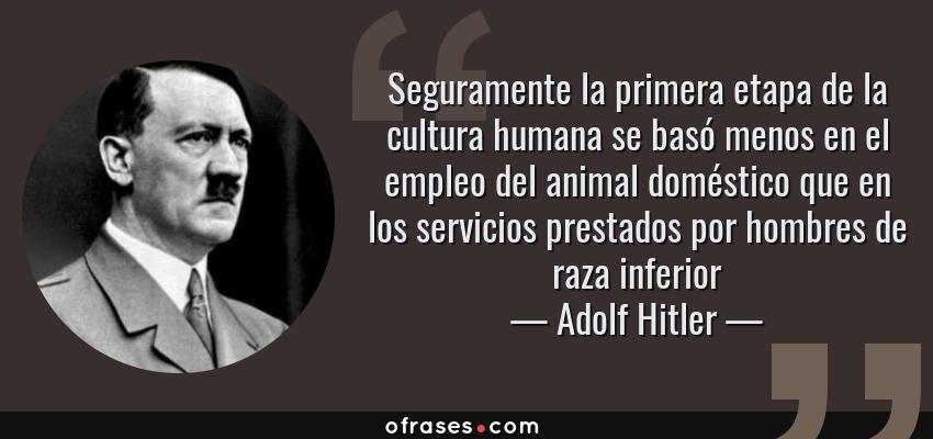 Frases de Adolf Hitler - Seguramente la primera etapa de la cultura humana se basó menos en el empleo del animal doméstico que en los servicios prestados por hombres de raza inferior
