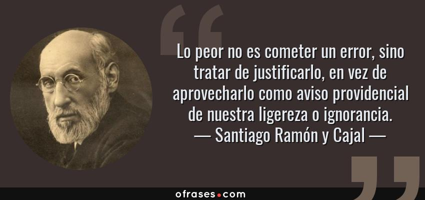 Frases de Santiago Ramón y Cajal - Lo peor no es cometer un error, sino tratar de justificarlo, en vez de aprovecharlo como aviso providencial de nuestra ligereza o ignorancia.