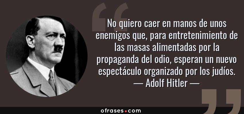 Frases de Adolf Hitler - No quiero caer en manos de unos enemigos que, para entretenimiento de las masas alimentadas por la propaganda del odio, esperan un nuevo espectáculo organizado por los judíos.