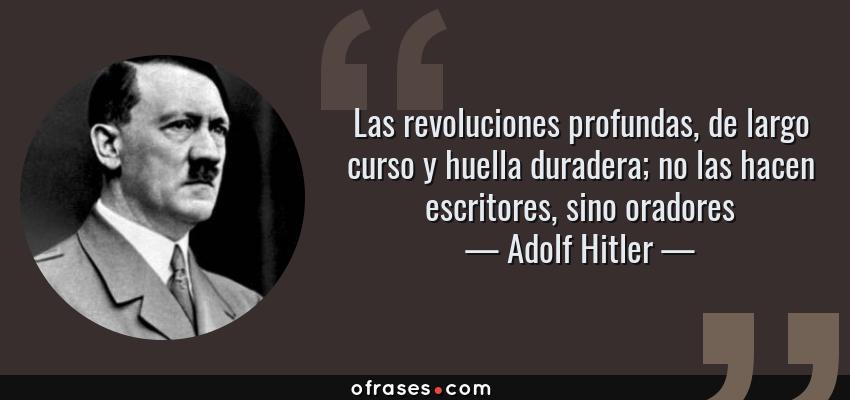 Frases de Adolf Hitler - Las revoluciones profundas, de largo curso y huella duradera; no las hacen escritores, sino oradores