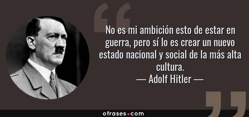Frases de Adolf Hitler - No es mi ambición esto de estar en guerra, pero sí lo es crear un nuevo estado nacional y social de la más alta cultura.
