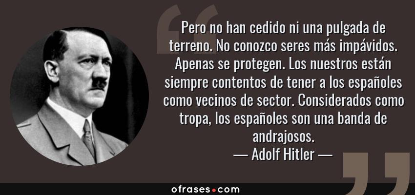 Frases de Adolf Hitler - Pero no han cedido ni una pulgada de terreno. No conozco seres más impávidos. Apenas se protegen. Los nuestros están siempre contentos de tener a los españoles como vecinos de sector. Considerados como tropa, los españoles son una banda de andrajosos.