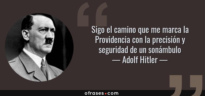 Frases de Adolf Hitler - Sigo el camino que me marca la Providencia con la precisión y seguridad de un sonámbulo