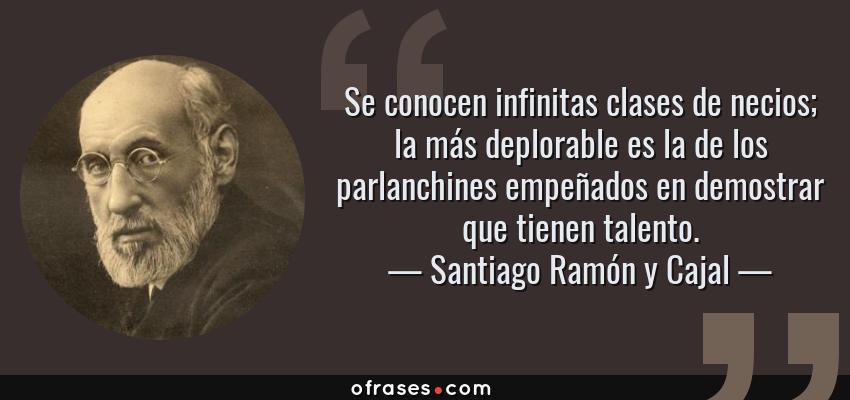 Frases de Santiago Ramón y Cajal - Se conocen infinitas clases de necios; la más deplorable es la de los parlanchines empeñados en demostrar que tienen talento.