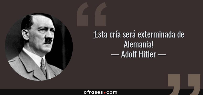 Frases de Adolf Hitler - ¡Esta cría será exterminada de Alemania!