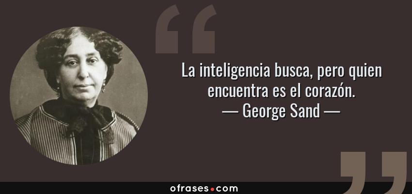 Frases de George Sand - La inteligencia busca, pero quien encuentra es el corazón.