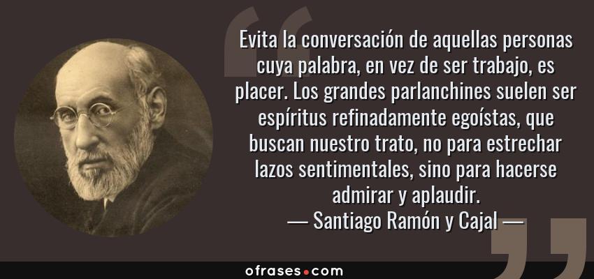 Frases de Santiago Ramón y Cajal - Evita la conversación de aquellas personas cuya palabra, en vez de ser trabajo, es placer. Los grandes parlanchines suelen ser espíritus refinadamente egoístas, que buscan nuestro trato, no para estrechar lazos sentimentales, sino para hacerse admirar y aplaudir.