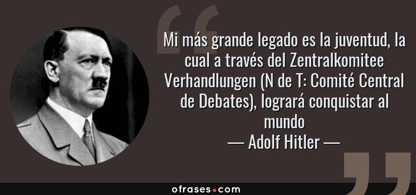 Frases de Adolf Hitler - Mi más grande legado es la juventud, la cual a través del Zentralkomitee Verhandlungen (N de T: Comité Central de Debates), logrará conquistar al mundo
