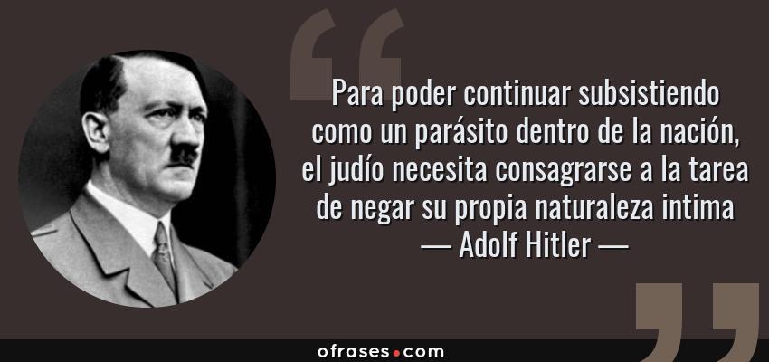 Frases de Adolf Hitler - Para poder continuar subsistiendo como un parásito dentro de la nación, el judío necesita consagrarse a la tarea de negar su propia naturaleza intima