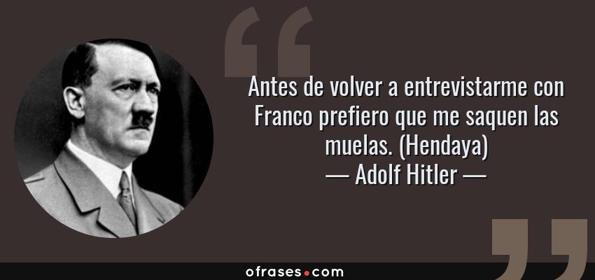 Frases de Adolf Hitler - Antes de volver a entrevistarme con Franco prefiero que me saquen las muelas. (Hendaya)