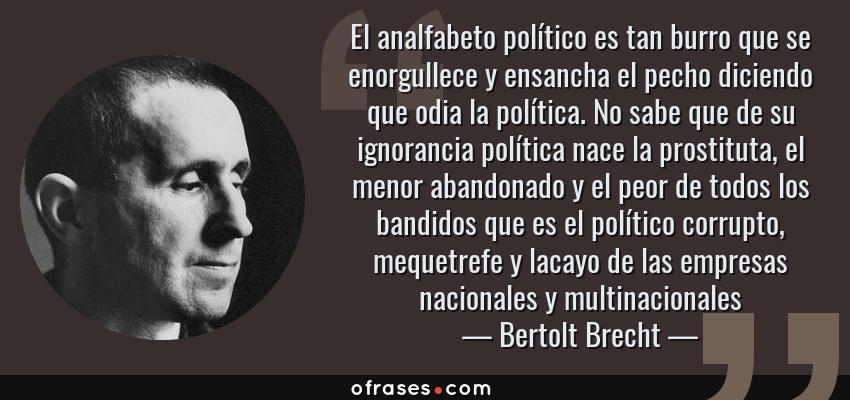 Frases de Bertolt Brecht - El analfabeto político es tan burro que se enorgullece y ensancha el pecho diciendo que odia la política. No sabe que de su ignorancia política nace la prostituta, el menor abandonado y el peor de todos los bandidos que es el político corrupto, mequetrefe y lacayo de las empresas nacionales y multinacionales