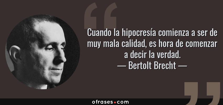 Frases de Bertolt Brecht - Cuando la hipocresía comienza a ser de muy mala calidad, es hora de comenzar a decir la verdad.