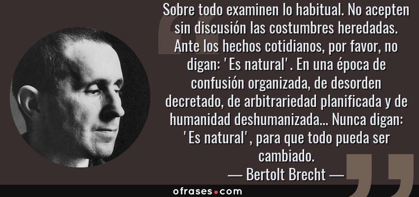 Frases de Bertolt Brecht - Sobre todo examinen lo habitual. No acepten sin discusión las costumbres heredadas. Ante los hechos cotidianos, por favor, no digan: 'Es natural'. En una época de confusión organizada, de desorden decretado, de arbitrariedad planificada y de humanidad deshumanizada... Nunca digan: 'Es natural', para que todo pueda ser cambiado.