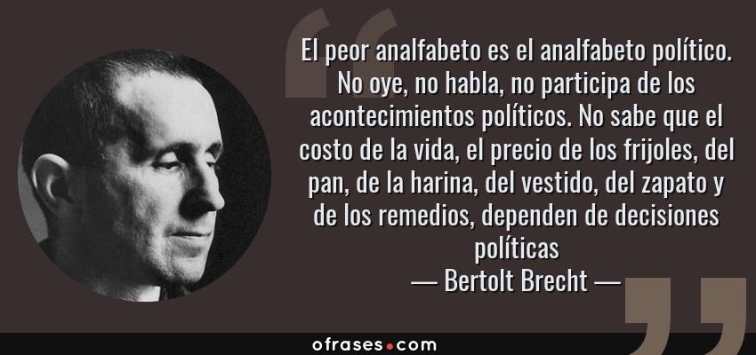 Frases de Bertolt Brecht - El peor analfabeto es el analfabeto político. No oye, no habla, no participa de los acontecimientos políticos. No sabe que el costo de la vida, el precio de los frijoles, del pan, de la harina, del vestido, del zapato y de los remedios, dependen de decisiones políticas