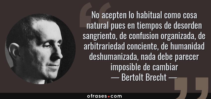 Frases de Bertolt Brecht - No acepten lo habitual como cosa natural pues en tiempos de desorden sangriento, de confusion organizada, de arbitrariedad conciente, de humanidad deshumanizada, nada debe parecer imposible de cambiar