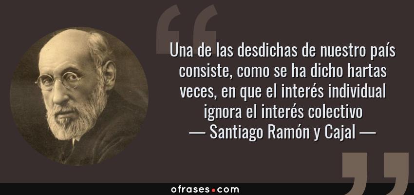 Frases de Santiago Ramón y Cajal - Una de las desdichas de nuestro país consiste, como se ha dicho hartas veces, en que el interés individual ignora el interés colectivo