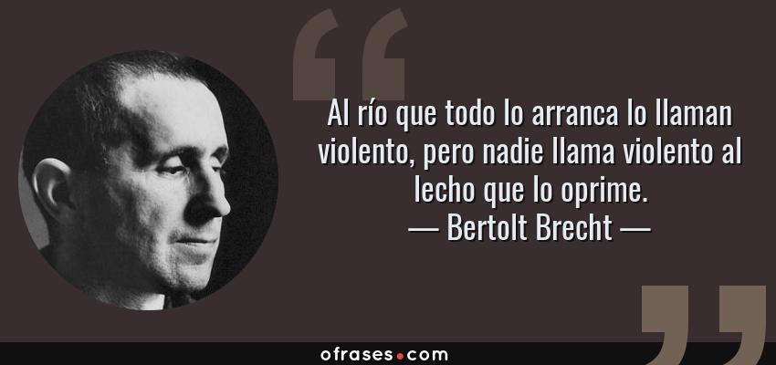 Frases de Bertolt Brecht - Al río que todo lo arranca lo llaman violento, pero nadie llama violento al lecho que lo oprime.