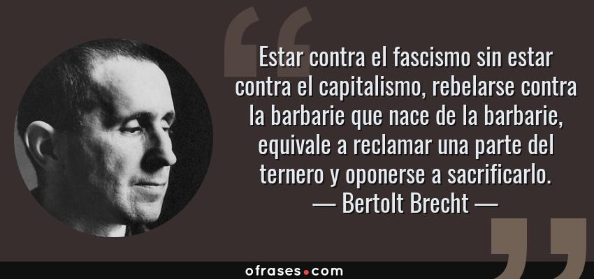 Frases de Bertolt Brecht - Estar contra el fascismo sin estar contra el capitalismo, rebelarse contra la barbarie que nace de la barbarie, equivale a reclamar una parte del ternero y oponerse a sacrificarlo.