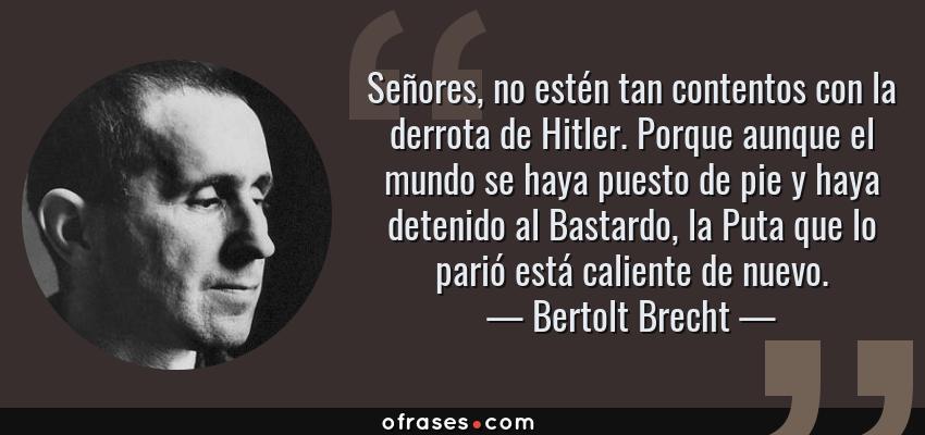 Frases de Bertolt Brecht - Señores, no estén tan contentos con la derrota de Hitler. Porque aunque el mundo se haya puesto de pie y haya detenido al Bastardo, la Puta que lo parió está caliente de nuevo.