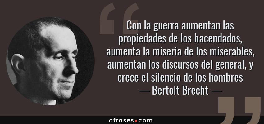Frases de Bertolt Brecht - Con la guerra aumentan las propiedades de los hacendados, aumenta la miseria de los miserables, aumentan los discursos del general, y crece el silencio de los hombres