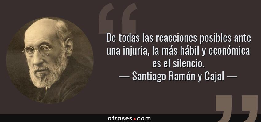 Frases de Santiago Ramón y Cajal - De todas las reacciones posibles ante una injuria, la más hábil y económica es el silencio.