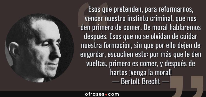 Frases de Bertolt Brecht - Esos que pretenden, para reformarnos, vencer nuestro instinto criminal, que nos den primero de comer. De moral hablaremos después. Esos que no se olvidan de cuidar nuestra formación, sin que por ello dejen de engordar, escuchen esto: por más que le den vueltas, primero es comer, y después de hartos ¡venga la moral!