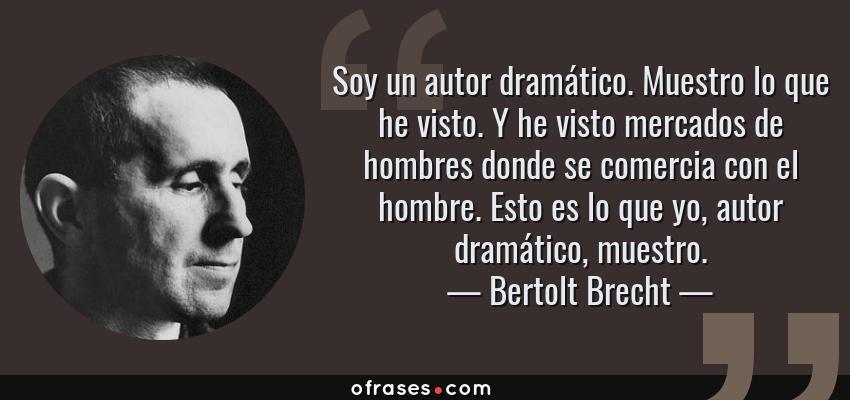 Frases de Bertolt Brecht - Soy un autor dramático. Muestro lo que he visto. Y he visto mercados de hombres donde se comercia con el hombre. Esto es lo que yo, autor dramático, muestro.