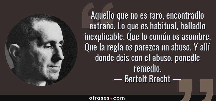 Frases de Bertolt Brecht - Aquello que no es raro, encontradlo extraño. Lo que es habitual, halladlo inexplicable. Que lo común os asombre. Que la regla os parezca un abuso. Y allí donde deis con el abuso, ponedle remedio.