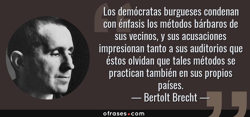 Frases de Bertolt Brecht - Los demócratas burgueses condenan con énfasis los métodos bárbaros de sus vecinos, y sus acusaciones impresionan tanto a sus auditorios que éstos olvidan que tales métodos se practican también en sus propios países.