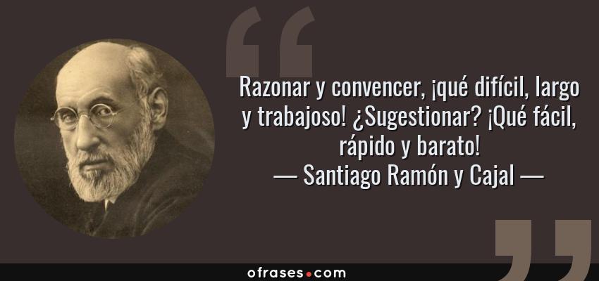 Frases de Santiago Ramón y Cajal - Razonar y convencer, ¡qué difícil, largo y trabajoso! ¿Sugestionar? ¡Qué fácil, rápido y barato!