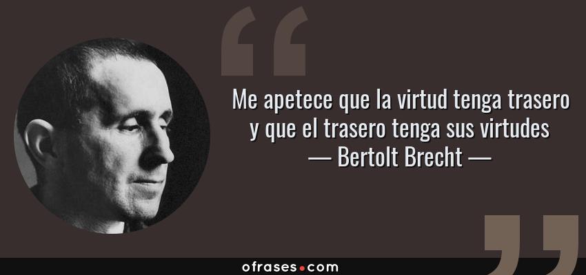 Frases de Bertolt Brecht - Me apetece que la virtud tenga trasero y que el trasero tenga sus virtudes