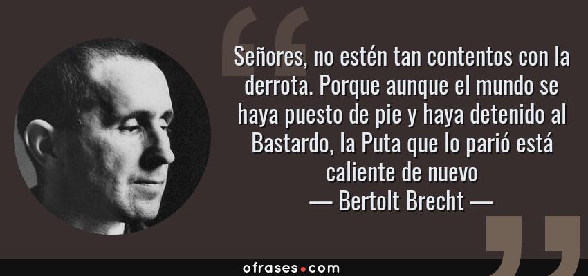 Frases de Bertolt Brecht - Señores, no estén tan contentos con la derrota. Porque aunque el mundo se haya puesto de pie y haya detenido al Bastardo, la Puta que lo parió está caliente de nuevo
