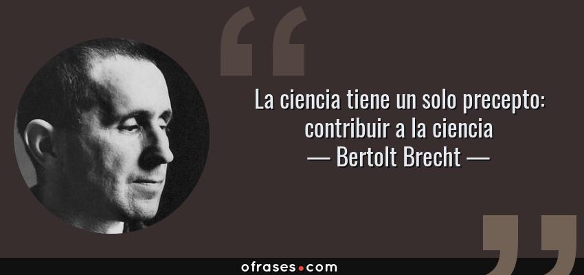 Frases de Bertolt Brecht - La ciencia tiene un solo precepto: contribuir a la ciencia