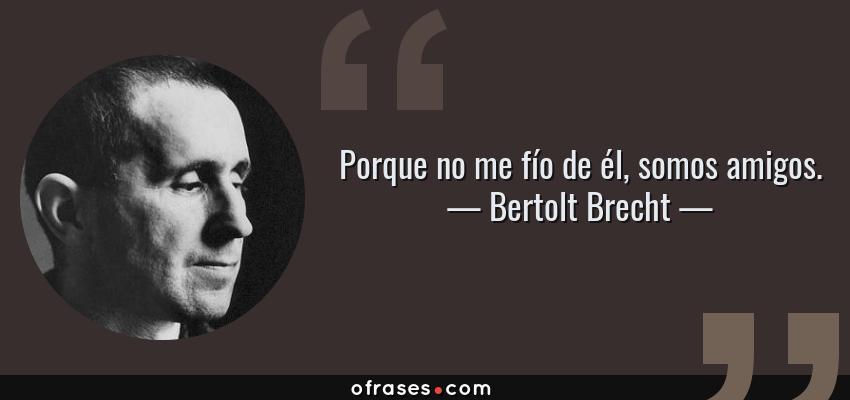 Frases de Bertolt Brecht - Porque no me fío de él, somos amigos.