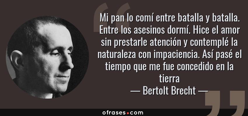 Frases de Bertolt Brecht - Mi pan lo comí entre batalla y batalla. Entre los asesinos dormí. Hice el amor sin prestarle atención y contemplé la naturaleza con impaciencia. Así pasé el tiempo que me fue concedido en la tierra