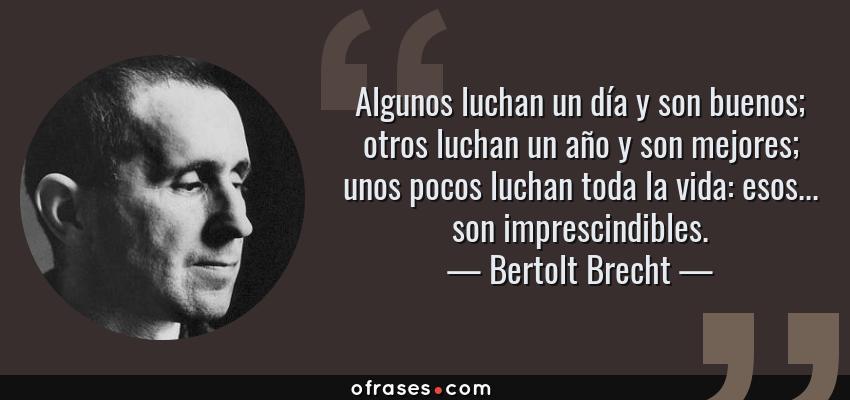 Frases de Bertolt Brecht - Algunos luchan un día y son buenos; otros luchan un año y son mejores; unos pocos luchan toda la vida: esos... son imprescindibles.