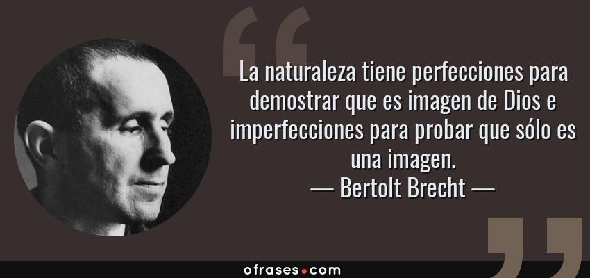 Frases de Bertolt Brecht - La naturaleza tiene perfecciones para demostrar que es imagen de Dios e imperfecciones para probar que sólo es una imagen.