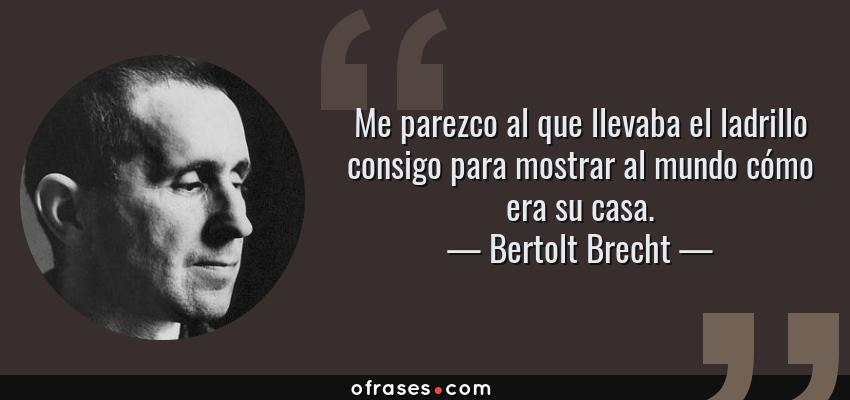 Frases de Bertolt Brecht - Me parezco al que llevaba el ladrillo consigo para mostrar al mundo cómo era su casa.